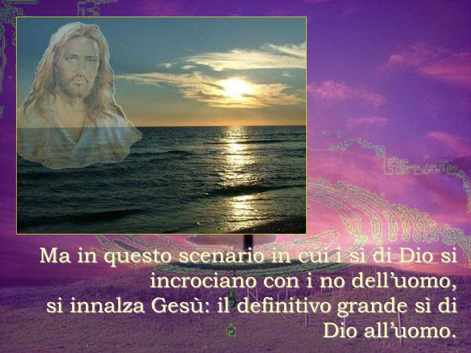 Ma in questo scenario in cui i sì di Dio si incrociano con i no dell'uomo, si innalza Gesù: il definitivo grande sì di Dio all'uomo.