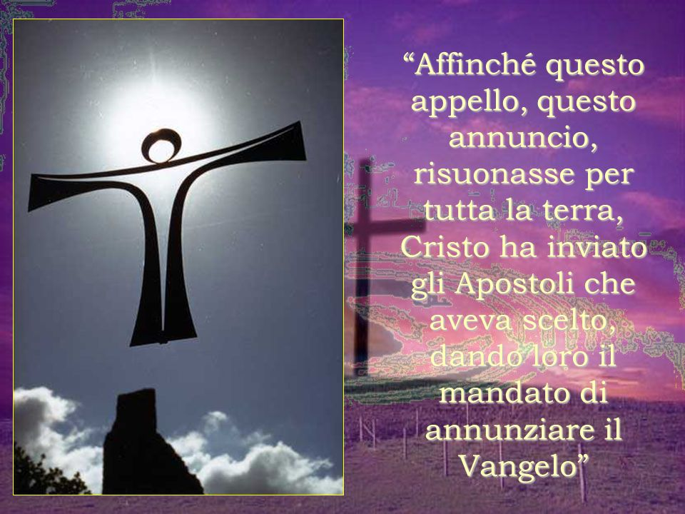 Affinché questo appello, questo annuncio, risuonasse per tutta la terra, Cristo ha inviato gli Apostoli che aveva scelto, dando loro il mandato di annunziare il Vangelo