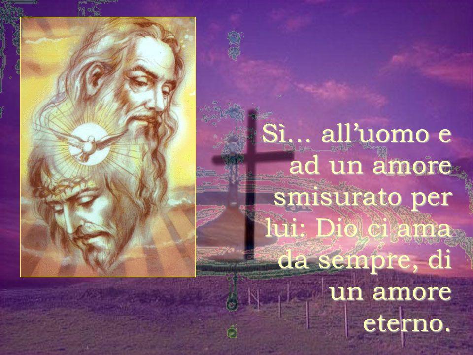 Sì… all'uomo e ad un amore smisurato per lui: Dio ci ama da sempre, di un amore eterno.