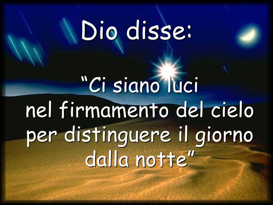 Dio disse: Ci siano luci nel firmamento del cielo per distinguere il giorno dalla notte