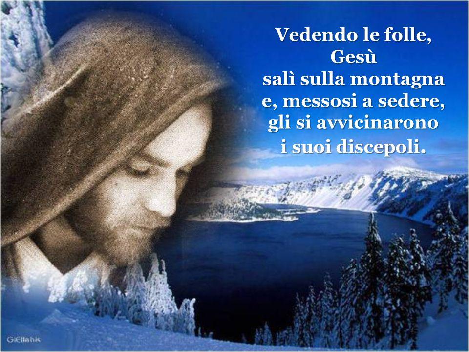 Vedendo le folle, Gesù. salì sulla montagna. e, messosi a sedere, gli si avvicinarono.
