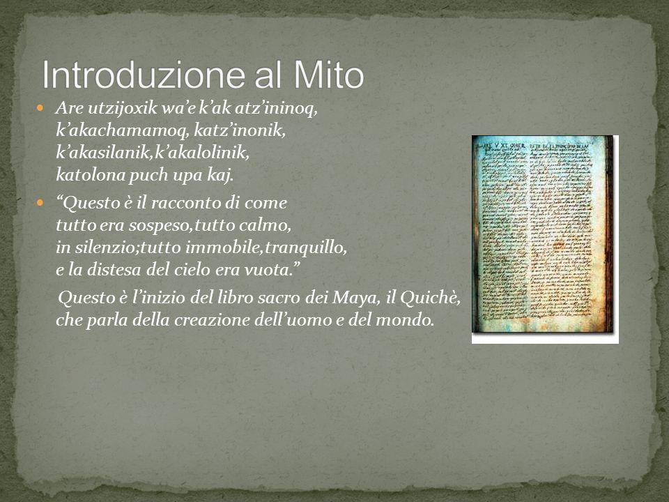 Introduzione al Mito Are utzijoxik wa'e k'ak atz'ininoq, k'akachamamoq, katz'inonik, k'akasilanik,k'akalolinik, katolona puch upa kaj.