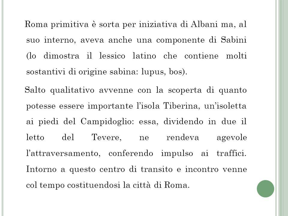 Roma primitiva è sorta per iniziativa di Albani ma, al suo interno, aveva anche una componente di Sabini (lo dimostra il lessico latino che contiene molti sostantivi di origine sabina: lupus, bos).