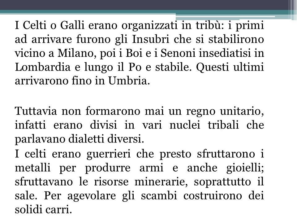 I Celti o Galli erano organizzati in tribù: i primi ad arrivare furono gli Insubri che si stabilirono vicino a Milano, poi i Boi e i Senoni insediatisi in Lombardia e lungo il Po e stabile.