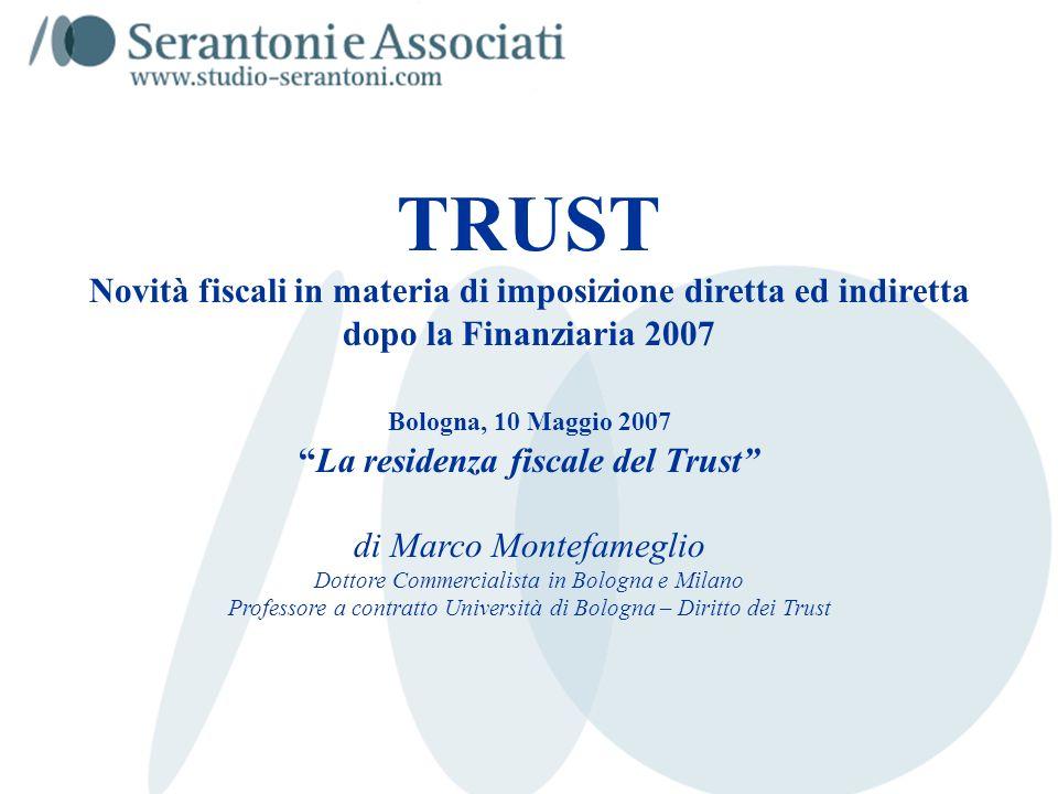 TRUST Novità fiscali in materia di imposizione diretta ed indiretta dopo la Finanziaria 2007 Bologna, 10 Maggio 2007 La residenza fiscale del Trust di Marco Montefameglio