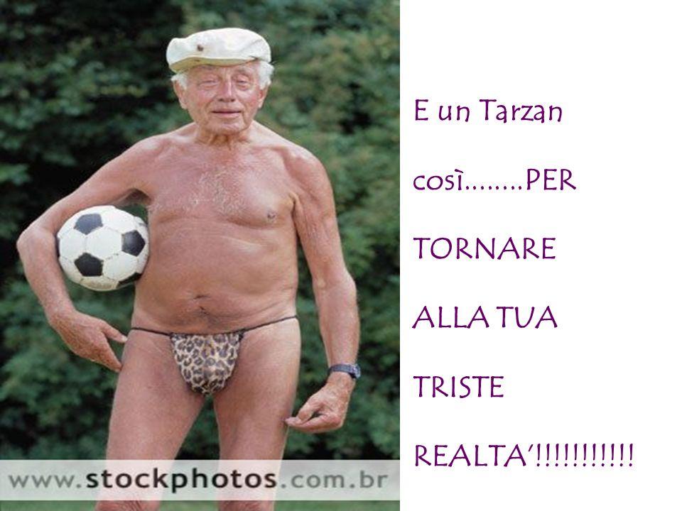 E un Tarzan così........PER TORNARE ALLA TUA TRISTE