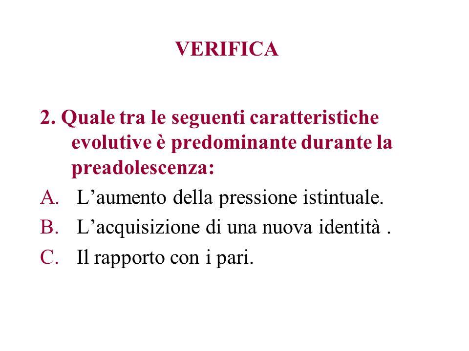 VERIFICA 2. Quale tra le seguenti caratteristiche evolutive è predominante durante la preadolescenza: