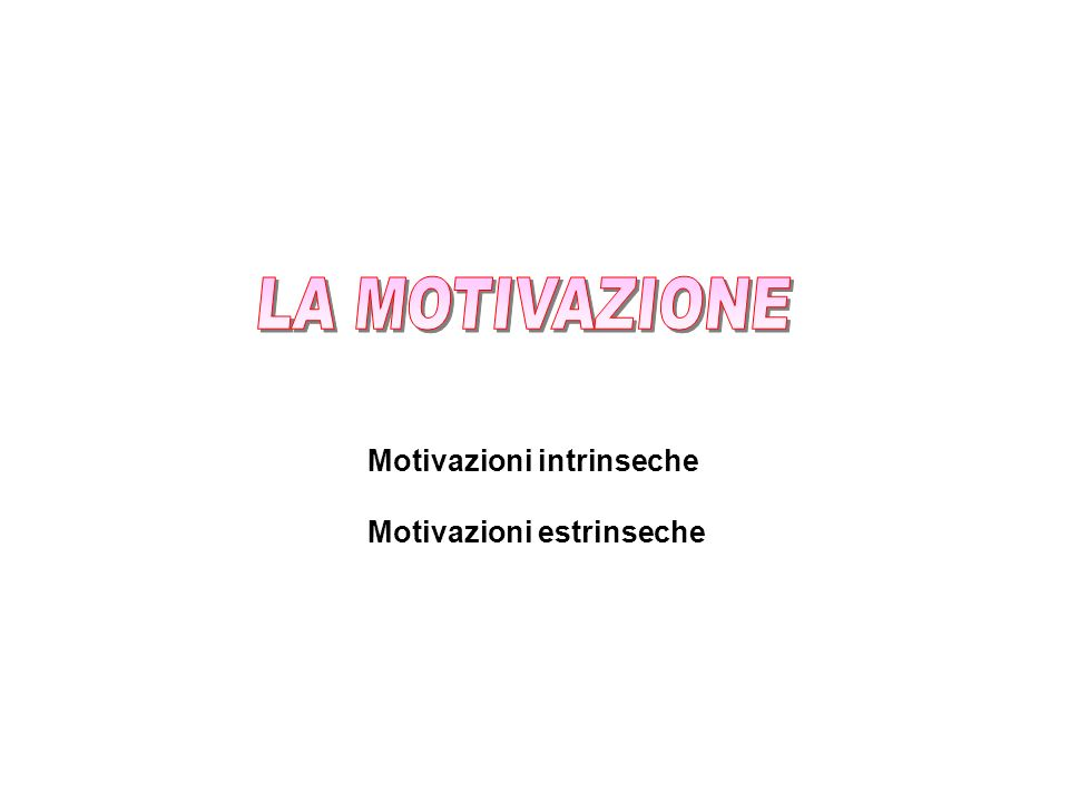 LA MOTIVAZIONE Motivazioni intrinseche Motivazioni estrinseche