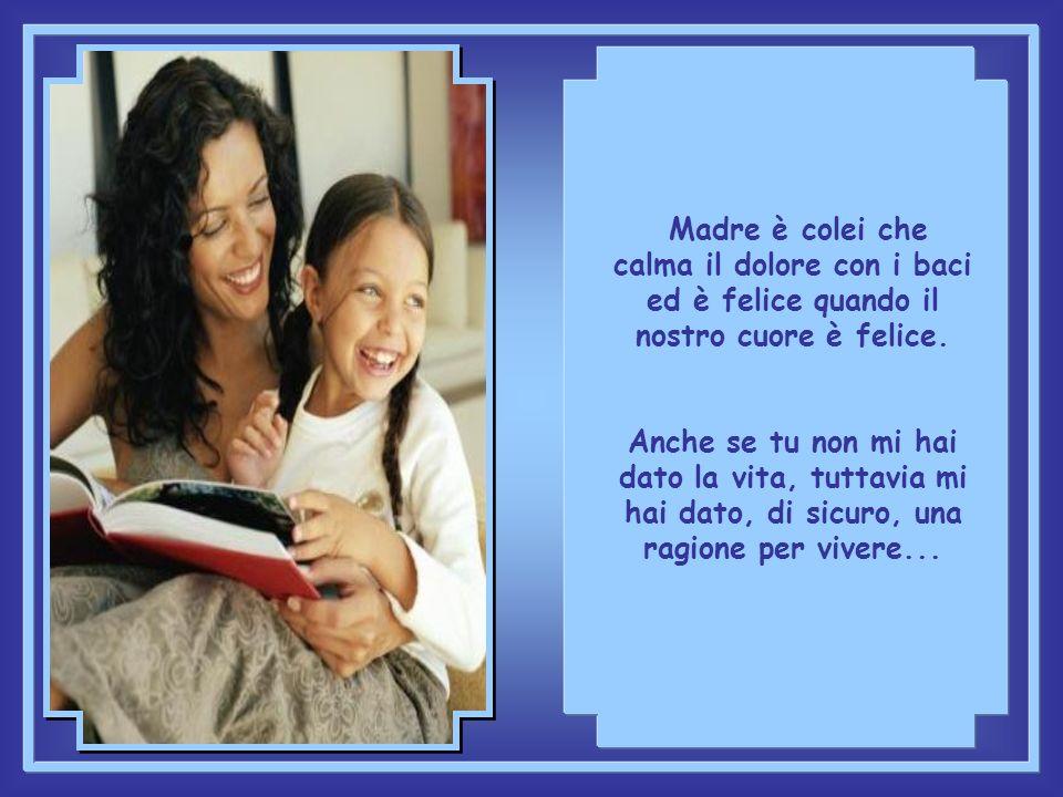 Madre è colei che calma il dolore con i baci ed è felice quando il nostro cuore è felice.
