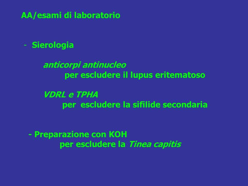 AA/esami di laboratorio - Sierologia anticorpi antinucleo per escludere il lupus eritematoso VDRL e TPHA per escludere la sifilide secondaria - Preparazione con KOH per escludere la Tinea capitis
