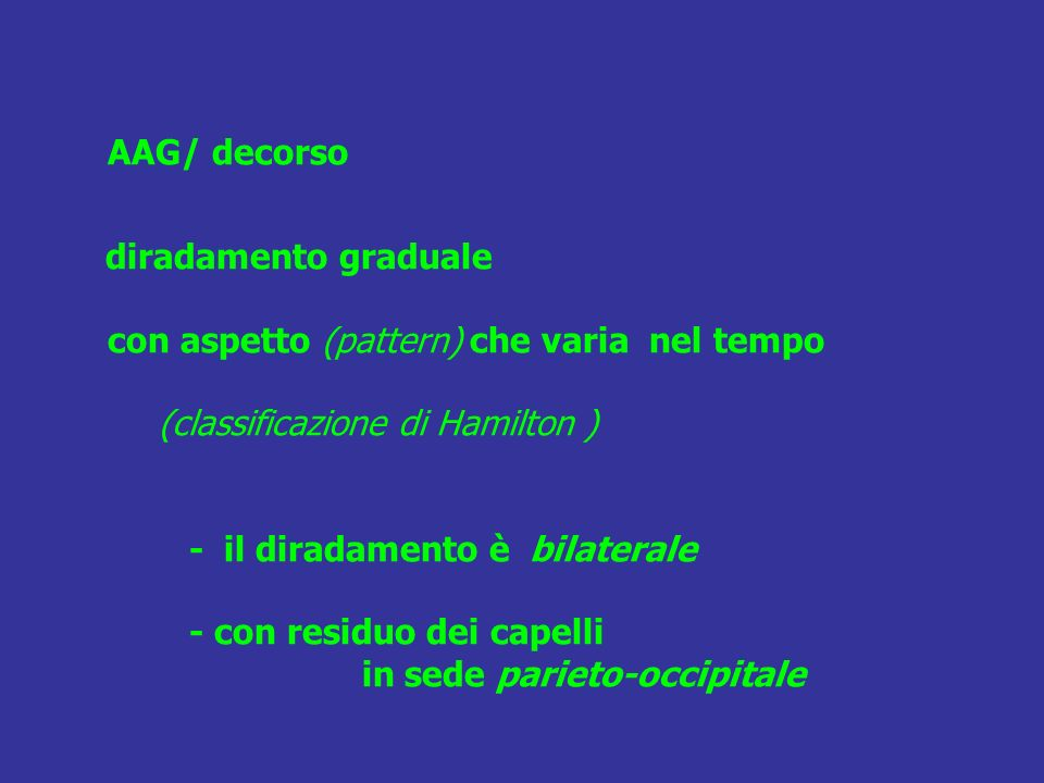 AAG/ decorso diradamento graduale con aspetto (pattern) che varia nel tempo (classificazione di Hamilton ) - il diradamento è bilaterale - con residuo dei capelli in sede parieto-occipitale