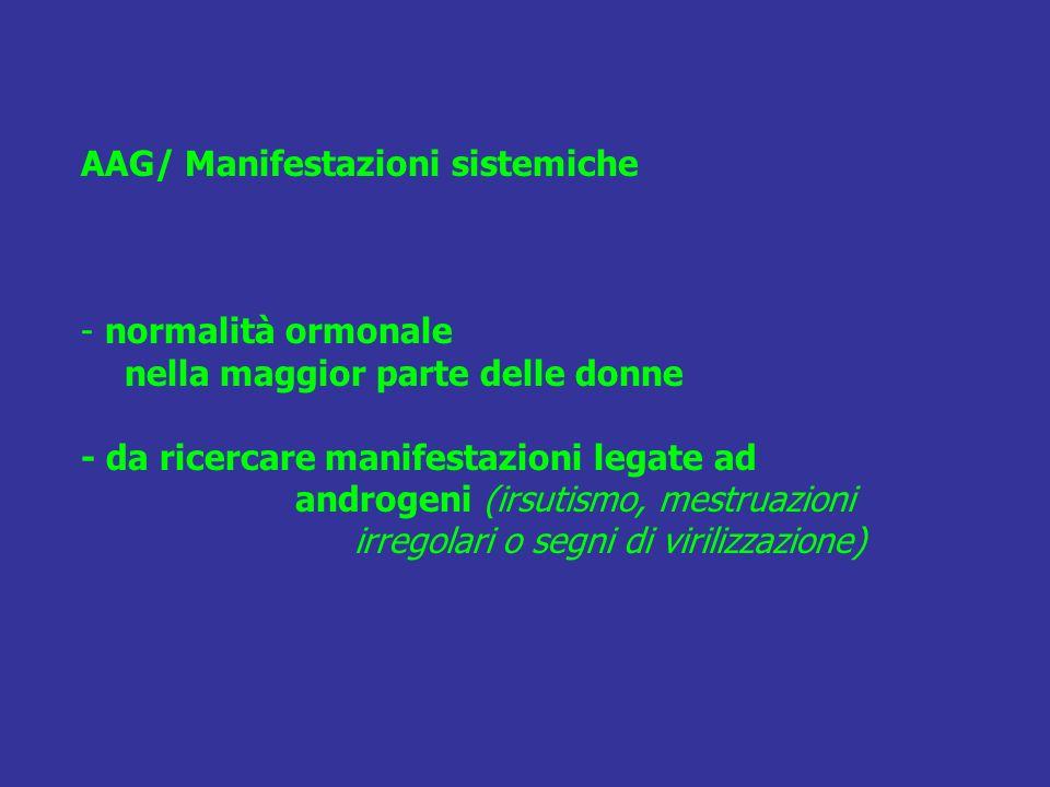 AAG/ Manifestazioni sistemiche - normalità ormonale nella maggior parte delle donne - da ricercare manifestazioni legate ad androgeni (irsutismo, mestruazioni irregolari o segni di virilizzazione)
