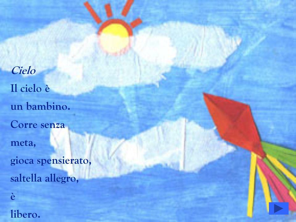 Cielo Il cielo è un bambino. Corre senza meta, gioca spensierato, saltella allegro, è libero.