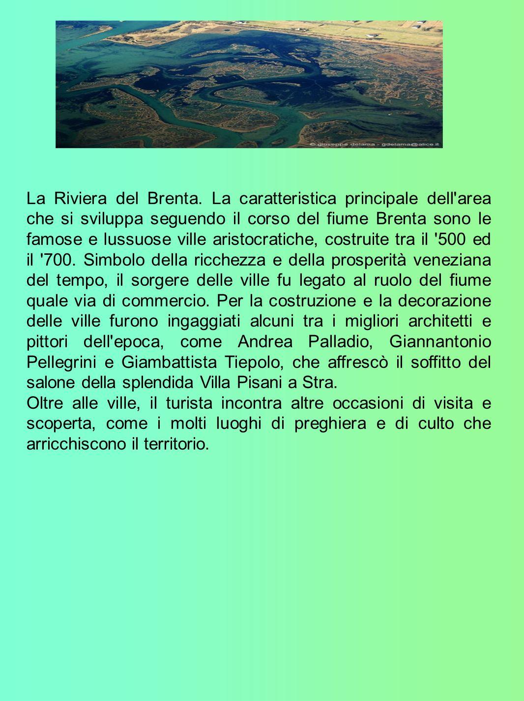 La Riviera del Brenta. La caratteristica principale dell area che si sviluppa seguendo il corso del fiume Brenta sono le famose e lussuose ville aristocratiche, costruite tra il 500 ed il 700. Simbolo della ricchezza e della prosperità veneziana del tempo, il sorgere delle ville fu legato al ruolo del fiume quale via di commercio. Per la costruzione e la decorazione delle ville furono ingaggiati alcuni tra i migliori architetti e pittori dell epoca, come Andrea Palladio, Giannantonio Pellegrini e Giambattista Tiepolo, che affrescò il soffitto del salone della splendida Villa Pisani a Stra.