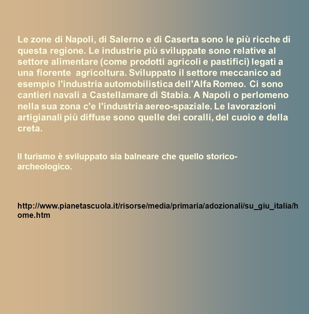 Le zone di Napoli, di Salerno e di Caserta sono le più ricche di questa regione. Le industrie più sviluppate sono relative al settore alimentare (come prodotti agricoli e pastifici) legati a una fiorente agricoltura. Sviluppato il settore meccanico ad esempio l industria automobilistica dell Alfa Romeo. Ci sono cantieri navali a Castellamare di Stabia. A Napoli o perlomeno nella sua zona c e l industria aereo-spaziale. Le lavorazioni artigianali più diffuse sono quelle dei coralli, del cuoio e della creta.