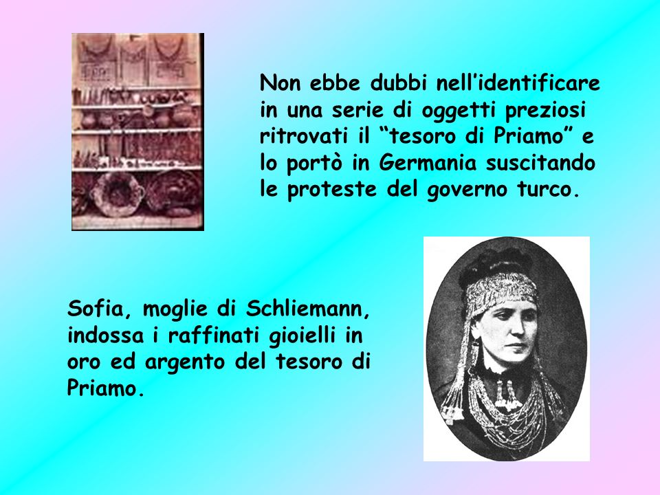 Non ebbe dubbi nell'identificare in una serie di oggetti preziosi ritrovati il tesoro di Priamo e lo portò in Germania suscitando le proteste del governo turco.