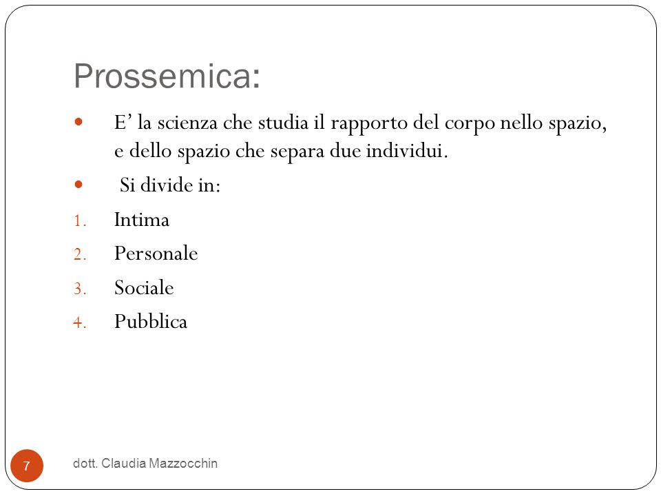 Prossemica: E' la scienza che studia il rapporto del corpo nello spazio, e dello spazio che separa due individui.