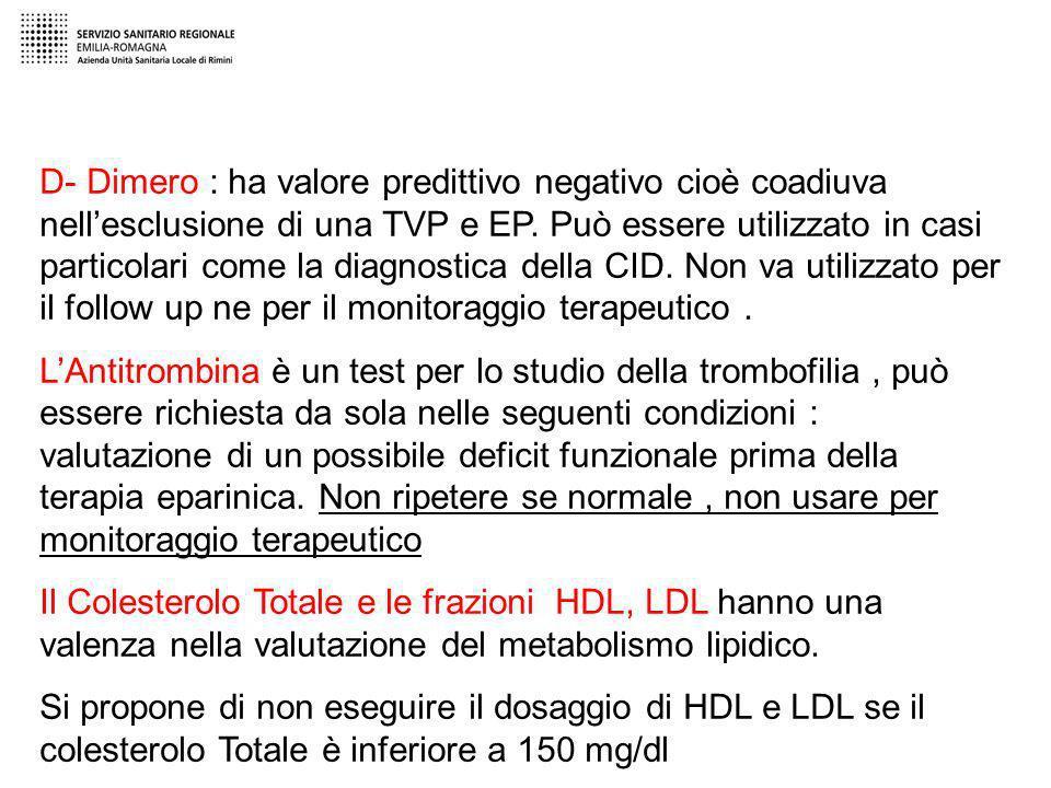 D- Dimero : ha valore predittivo negativo cioè coadiuva nell'esclusione di una TVP e EP. Può essere utilizzato in casi particolari come la diagnostica della CID. Non va utilizzato per il follow up ne per il monitoraggio terapeutico .