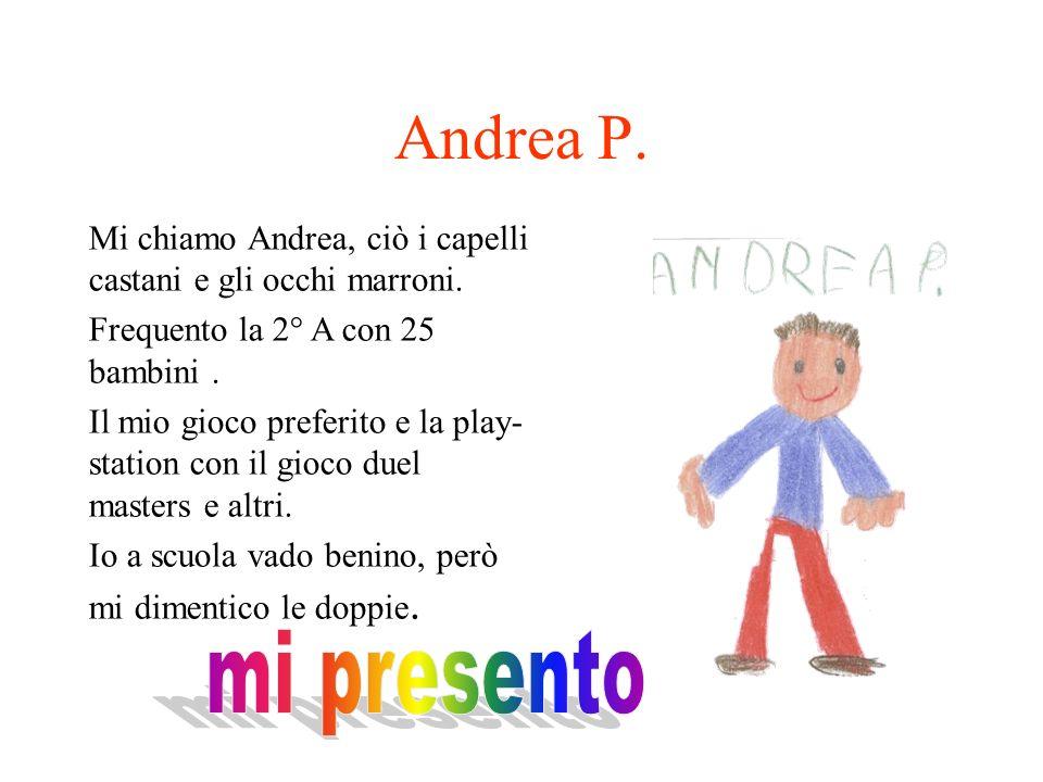 Andrea P. Mi chiamo Andrea, ciò i capelli castani e gli occhi marroni. Frequento la 2° A con 25 bambini .