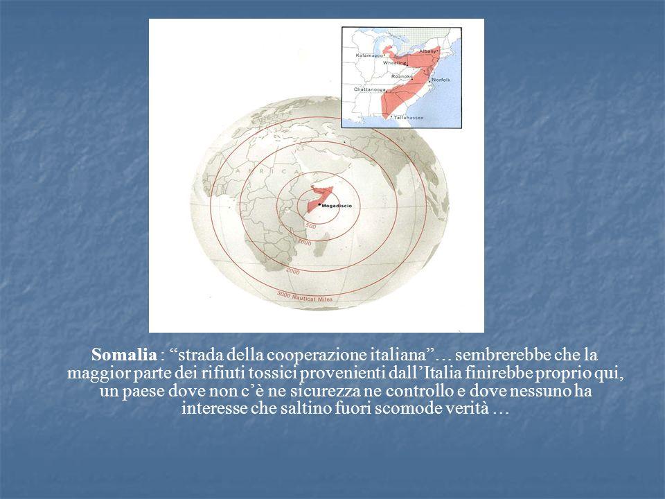 Somalia : strada della cooperazione italiana … sembrerebbe che la maggior parte dei rifiuti tossici provenienti dall'Italia finirebbe proprio qui, un paese dove non c'è ne sicurezza ne controllo e dove nessuno ha interesse che saltino fuori scomode verità …