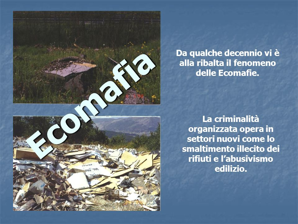 Da qualche decennio vi è alla ribalta il fenomeno delle Ecomafie.