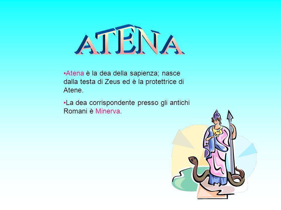 ATENA Atena è la dea della sapienza; nasce dalla testa di Zeus ed è la protettrice di Atene.