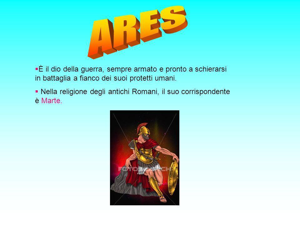 ARES È il dio della guerra, sempre armato e pronto a schierarsi in battaglia a fianco dei suoi protetti umani.