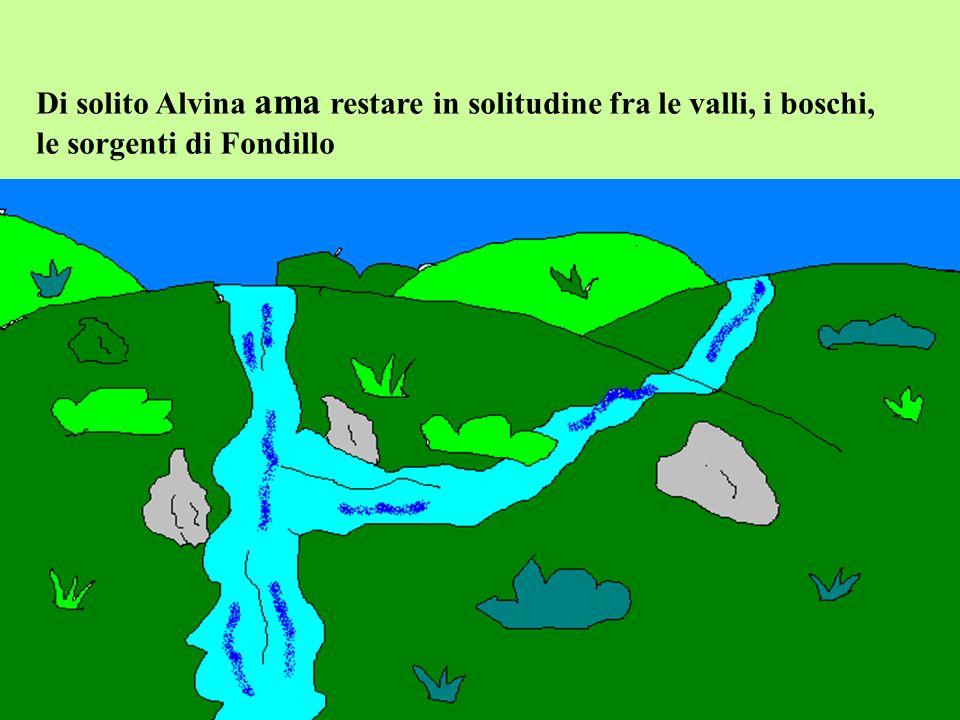 Di solito Alvina ama restare in solitudine fra le valli, i boschi,