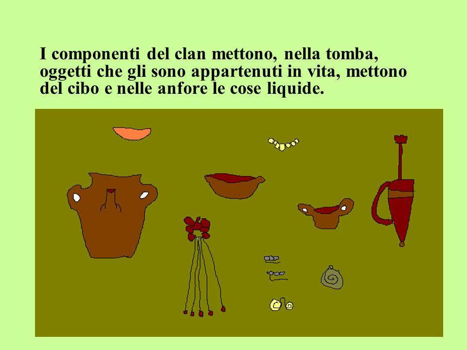 I componenti del clan mettono, nella tomba, oggetti che gli sono appartenuti in vita, mettono del cibo e nelle anfore le cose liquide.