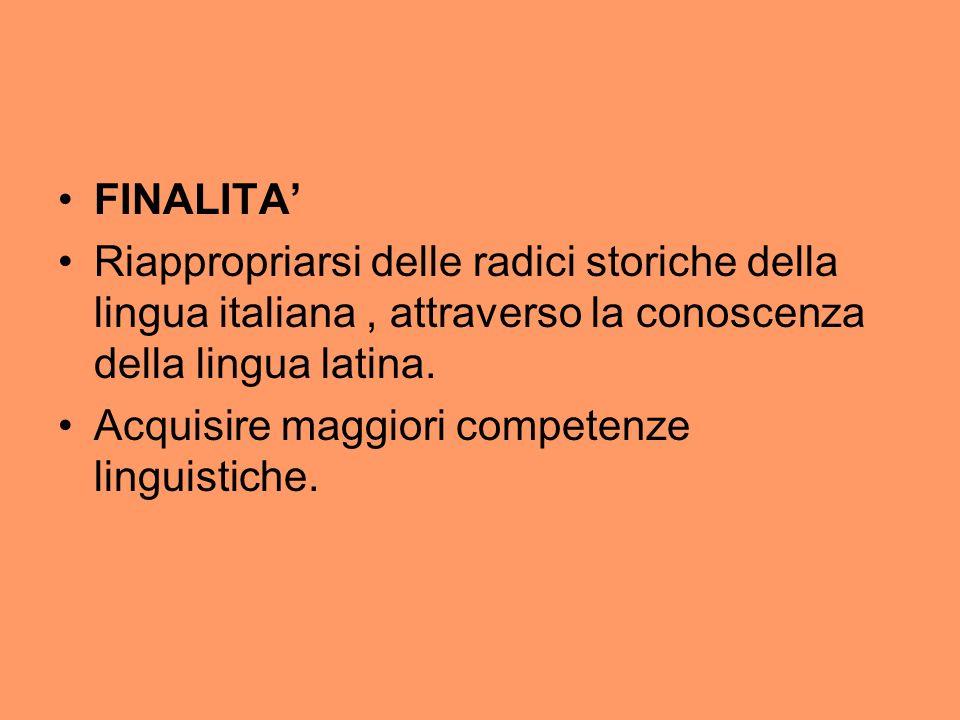 FINALITA' Riappropriarsi delle radici storiche della lingua italiana , attraverso la conoscenza della lingua latina.