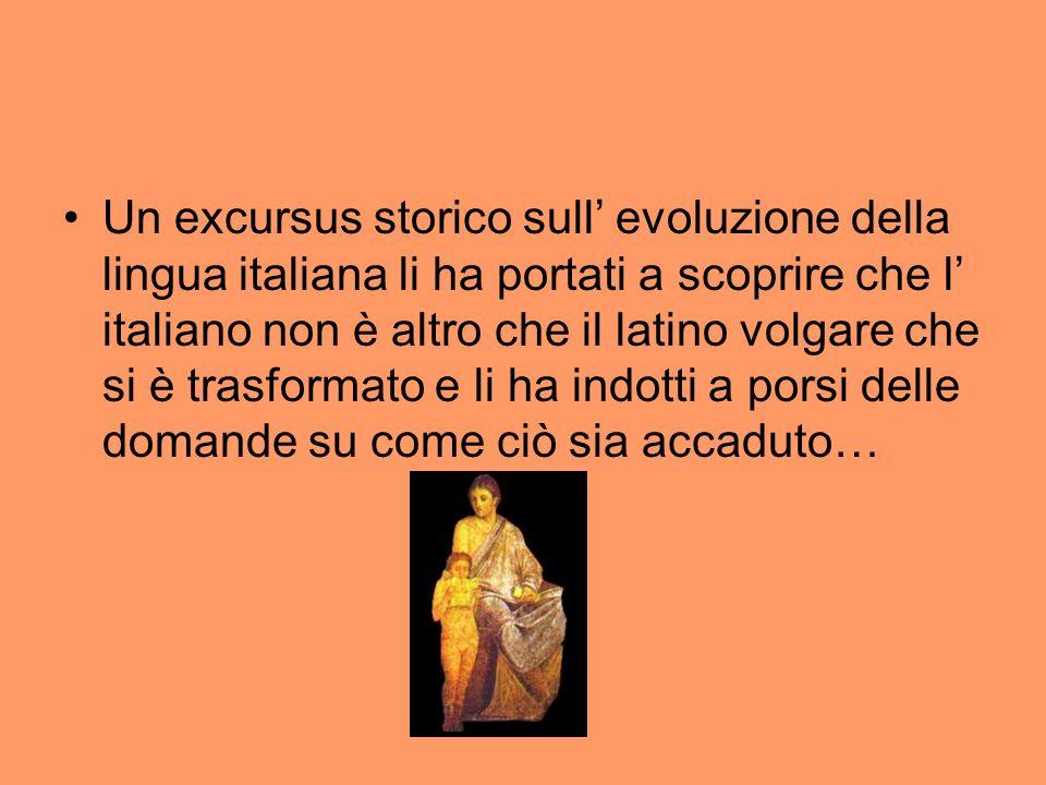 Un excursus storico sull' evoluzione della lingua italiana li ha portati a scoprire che l' italiano non è altro che il latino volgare che si è trasformato e li ha indotti a porsi delle domande su come ciò sia accaduto…