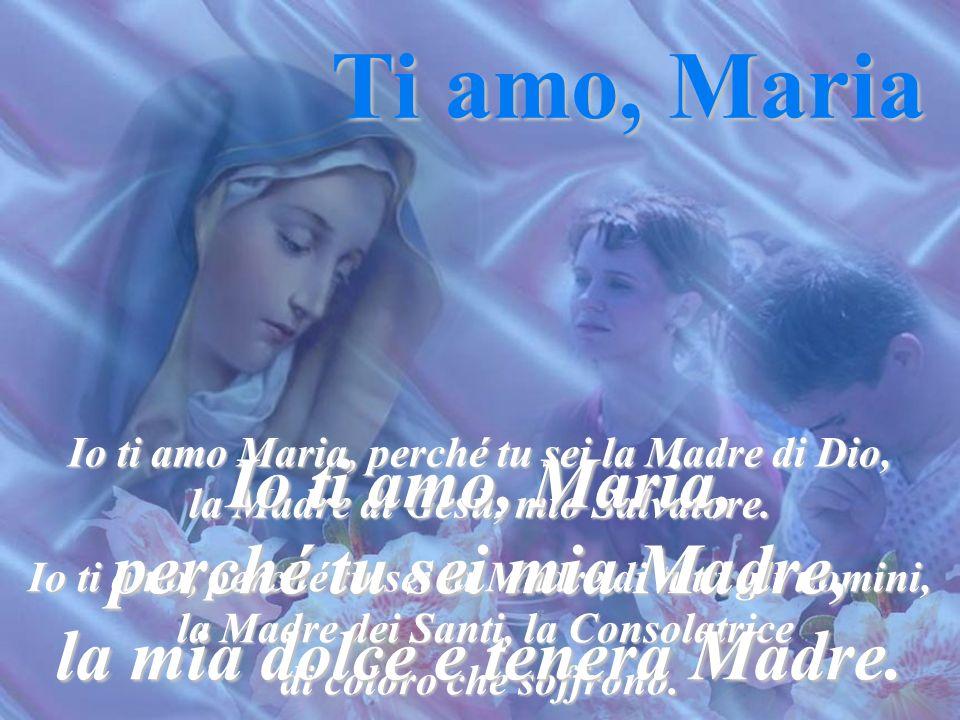 Ti amo, Maria Io ti amo, Maria, perché tu sei mia Madre,