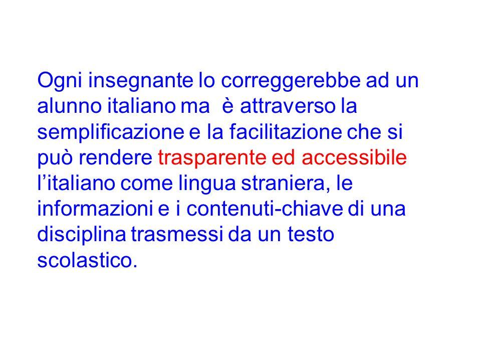 Ogni insegnante lo correggerebbe ad un alunno italiano ma è attraverso la semplificazione e la facilitazione che si può rendere trasparente ed accessibile l'italiano come lingua straniera, le informazioni e i contenuti-chiave di una disciplina trasmessi da un testo scolastico.