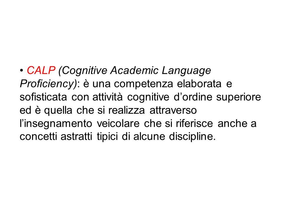 • CALP (Cognitive Academic Language Proficiency): è una competenza elaborata e sofisticata con attività cognitive d'ordine superiore ed è quella che si realizza attraverso l'insegnamento veicolare che si riferisce anche a concetti astratti tipici di alcune discipline.
