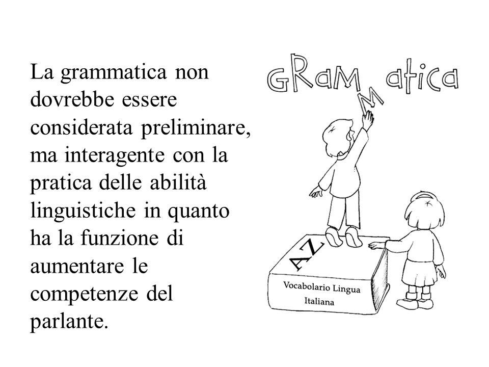 La grammatica non dovrebbe essere considerata preliminare, ma interagente con la pratica delle abilità linguistiche in quanto ha la funzione di aumentare le competenze del parlante.