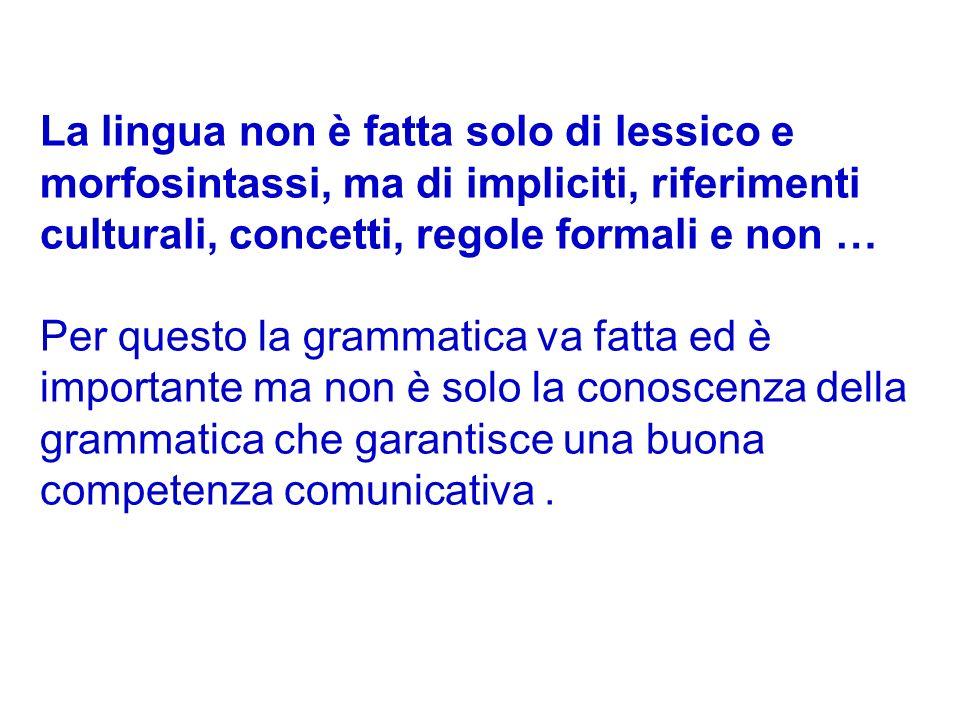 La lingua non è fatta solo di lessico e morfosintassi, ma di impliciti, riferimenti culturali, concetti, regole formali e non …