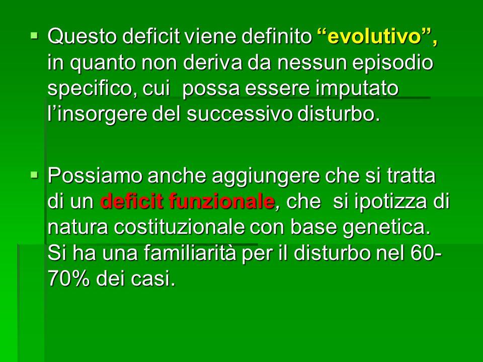 Questo deficit viene definito evolutivo , in quanto non deriva da nessun episodio specifico, cui possa essere imputato l'insorgere del successivo disturbo.