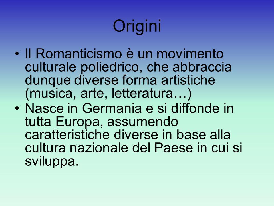 Origini Il Romanticismo è un movimento culturale poliedrico, che abbraccia dunque diverse forma artistiche (musica, arte, letteratura…)