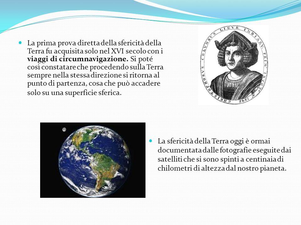 La prima prova diretta della sfericità della Terra fu acquisita solo nel XVI secolo con i viaggi di circumnavigazione. Si poté così constatare che procedendo sulla Terra sempre nella stessa direzione si ritorna al punto di partenza, cosa che può accadere solo su una superficie sferica.
