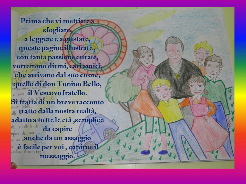 Prima che vi mettiate a sfogliare, a leggere e a gustare, queste pagine illustrate , con tanta passione curate, vorremmo dirmi, cari amici, che arrivano dal suo cuore, quello di don Tonino Bello, il Vescovo fratello.