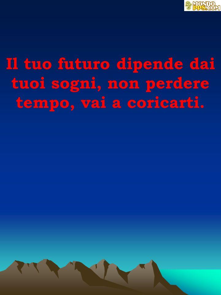 Il tuo futuro dipende dai tuoi sogni, non perdere tempo, vai a coricarti.