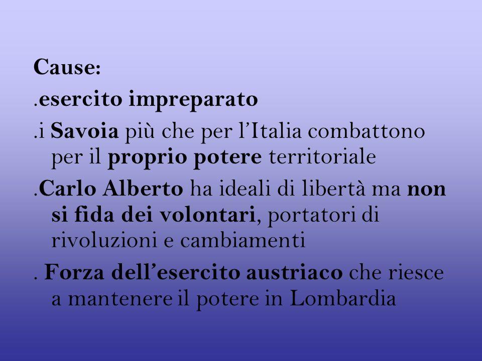 Cause: .esercito impreparato. .i Savoia più che per l'Italia combattono per il proprio potere territoriale.