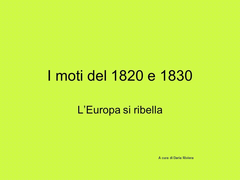 I moti del 1820 e 1830 L'Europa si ribella A cura di Daria Riviera