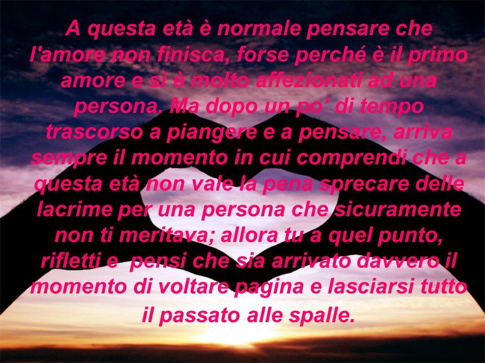 A questa età è normale pensare che l amore non finisca, forse perché è il primo amore e si è molto affezionati ad una persona.