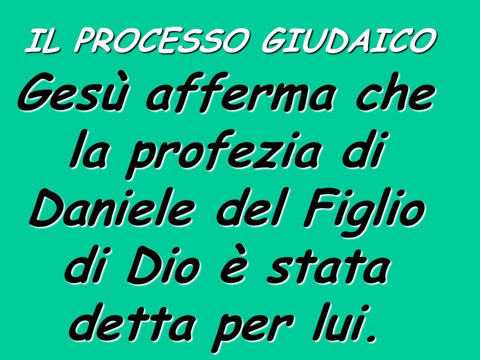 IL PROCESSO GIUDAICO Gesù afferma che la profezia di Daniele del Figlio di Dio è stata detta per lui.