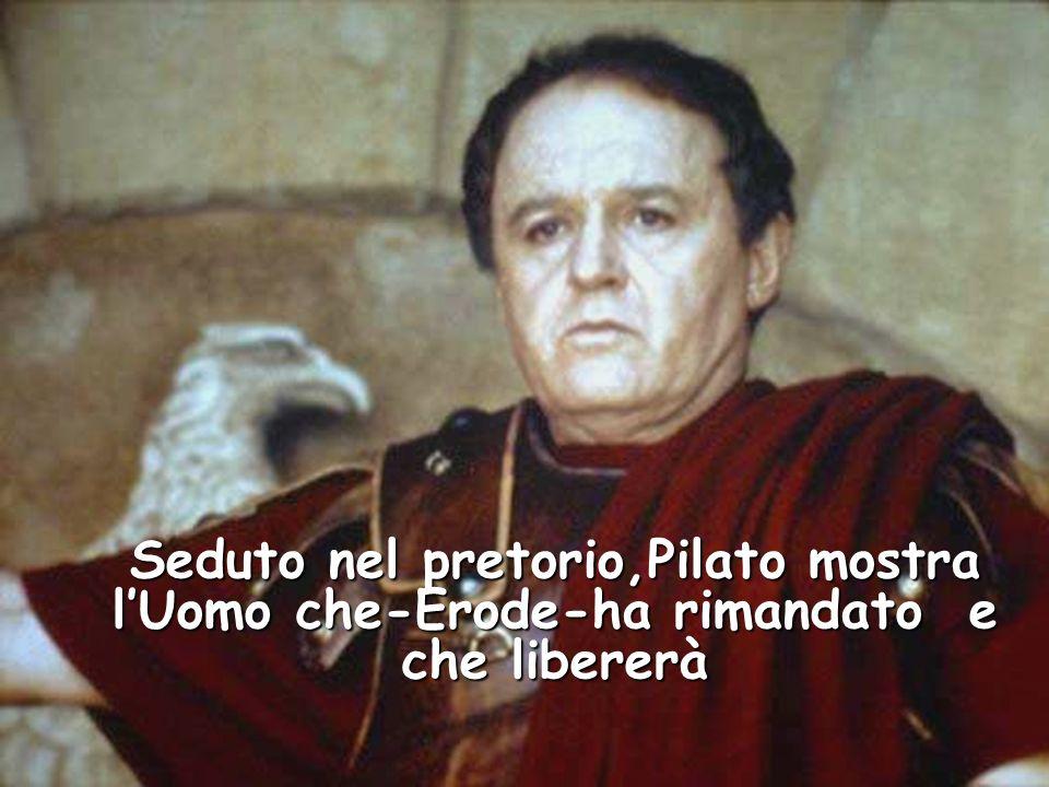 Seduto nel pretorio,Pilato mostra l'Uomo che-Erode-ha rimandato e che libererà