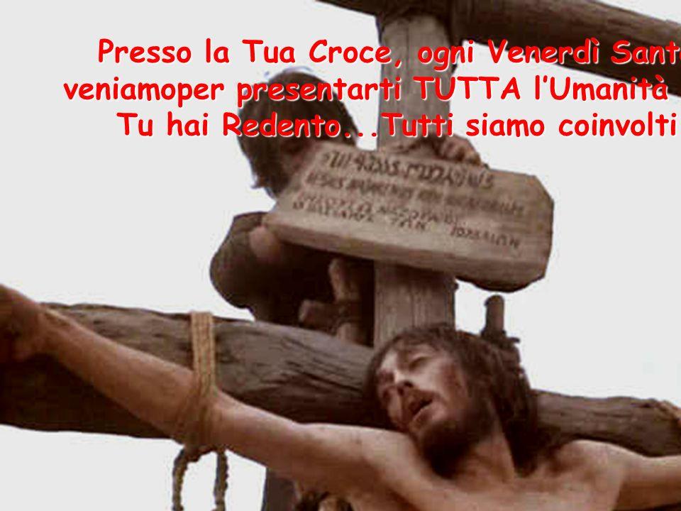 Presso la Tua Croce, ogni Venerdì Santo veniamoper presentarti TUTTA l'Umanità che Tu hai Redento...Tutti siamo coinvolti
