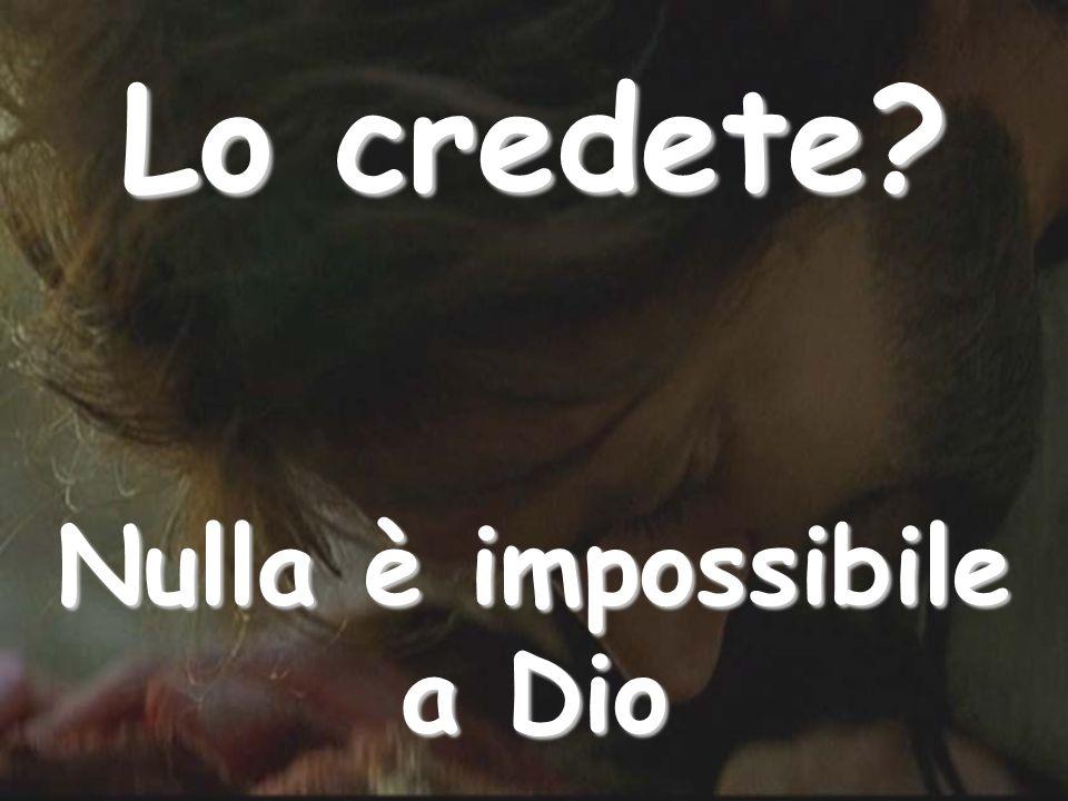 Lo credete Nulla è impossibile a Dio