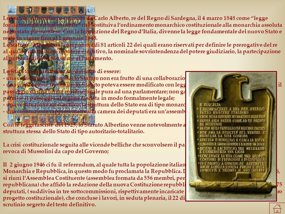 Lo Statuto Albertino fu emanato da Carlo Alberto, re del Regno di Sardegna, il 4 marzo 1848 come legge fondamentale ed irrevocabile che sostituiva l'ordinamento monarchico costituzionale alla monarchia assoluta nello stato piemontese. Con la formazione del Regno d'Italia, divenne la legge fondamentale del nuovo Stato e restò in vigore fino al 1 gennaio 1948. Lo statuto Albertino si componeva di 81 articoli 22 dei quali erano riservati per definire le prerogative del re al quale era attribuito il potere esecutivo, la nominale sovrintendenza del potere giudiziario, la partecipazione al potere legislativo insieme al Parlamento.