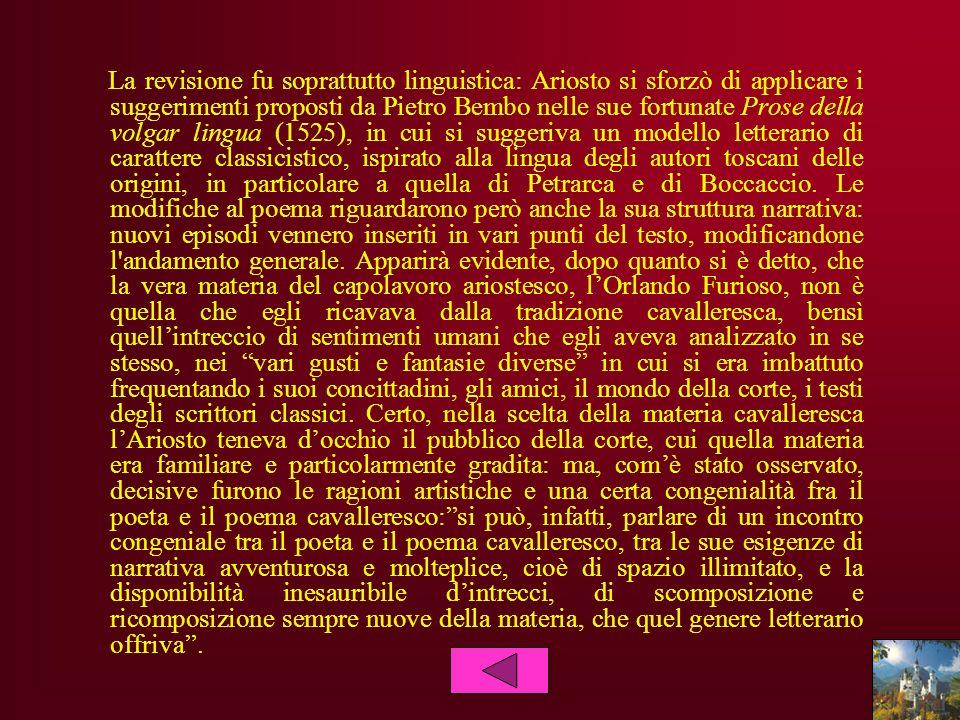 La revisione fu soprattutto linguistica: Ariosto si sforzò di applicare i suggerimenti proposti da Pietro Bembo nelle sue fortunate Prose della volgar lingua (1525), in cui si suggeriva un modello letterario di carattere classicistico, ispirato alla lingua degli autori toscani delle origini, in particolare a quella di Petrarca e di Boccaccio.